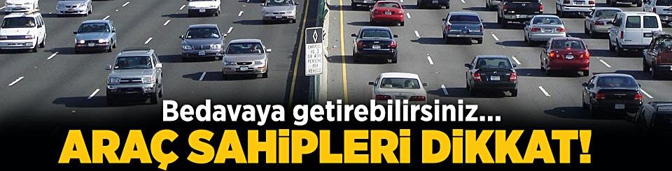 Araç sahipleri dikkat! Bedavaya getirebilirsiniz!