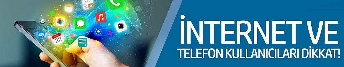 İnternet ve telefon kullanıcıları dikkat!