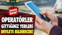 GSM operatörleri gittiğiniz yerleri devlete bildirecek!