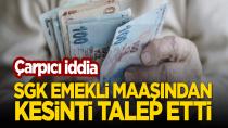 Çarpıcı iddia: SGK 'emekli maaşında kesinti' talebinde bulundu