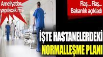 İşte hastanelerdeki normalleşme planı...