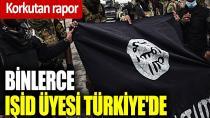 Korkutan rapor: Binlerce IŞİD üyesi Türkiye'de